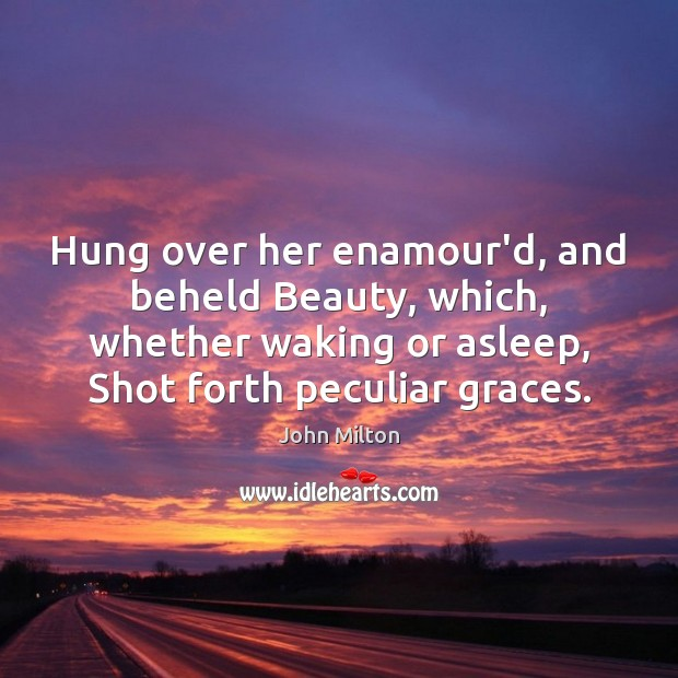 Hung over her enamour'd, and beheld Beauty, which, whether waking or asleep, Image