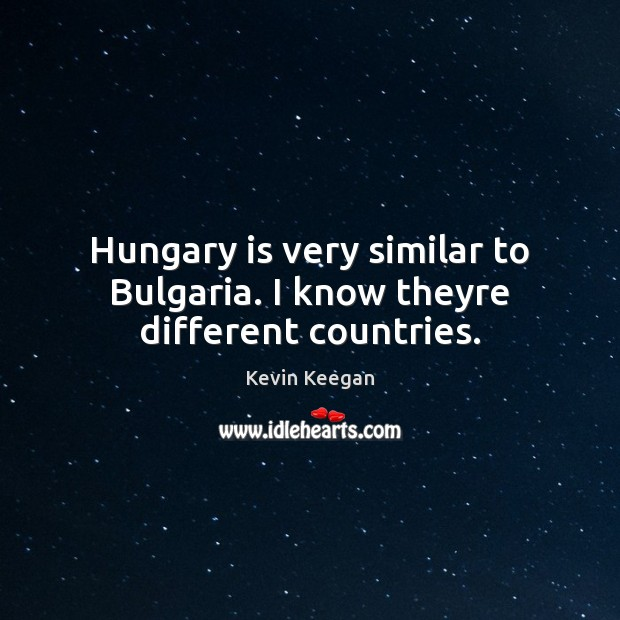 Hungary is very similar to Bulgaria. I know theyre different countries. Image