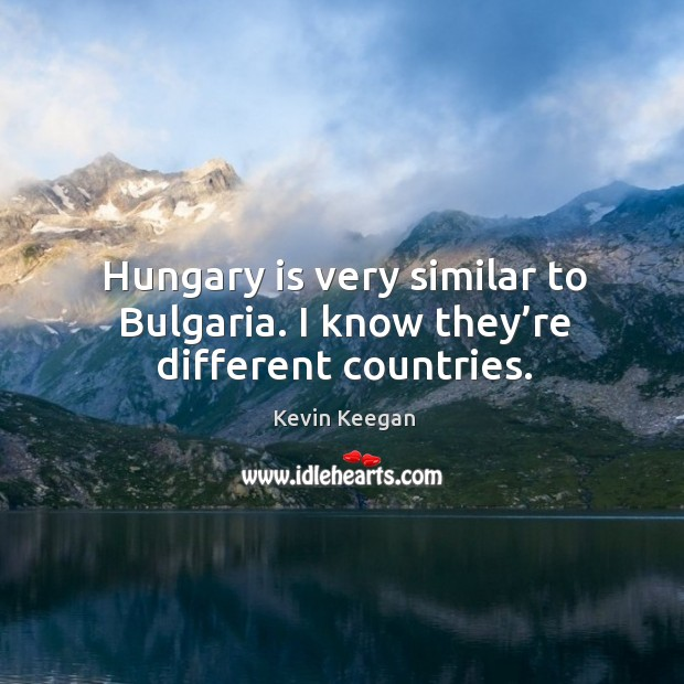 Hungary is very similar to bulgaria. I know they're different countries. Kevin Keegan Picture Quote