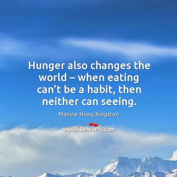 Hunger also changes the world – when eating can't be a habit, then neither can seeing. Maxine Hong Kingston Picture Quote