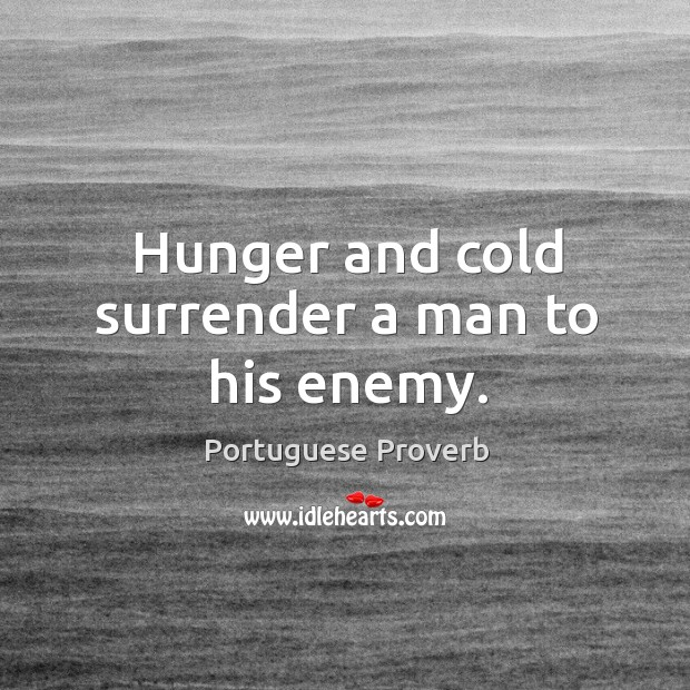 Hunger and cold surrender a man to his enemy. Image