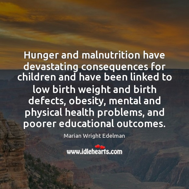 Hunger and malnutrition have devastating consequences for children and have been linked Marian Wright Edelman Picture Quote