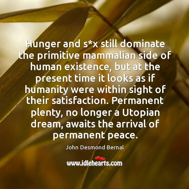Hunger and s*x still dominate the primitive mammalian side of human existence John Desmond Bernal Picture Quote