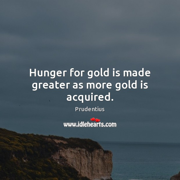 Image, Hunger for gold is made greater as more gold is acquired.