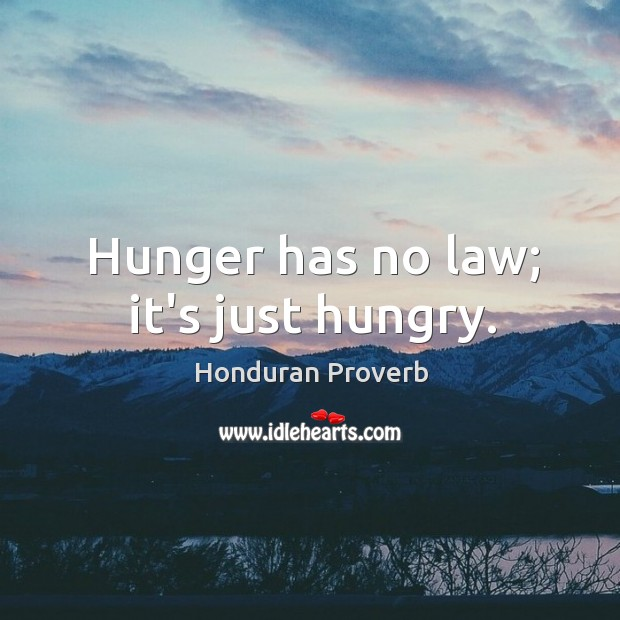 Hunger has no law; it's just hungry. Honduran Proverbs Image