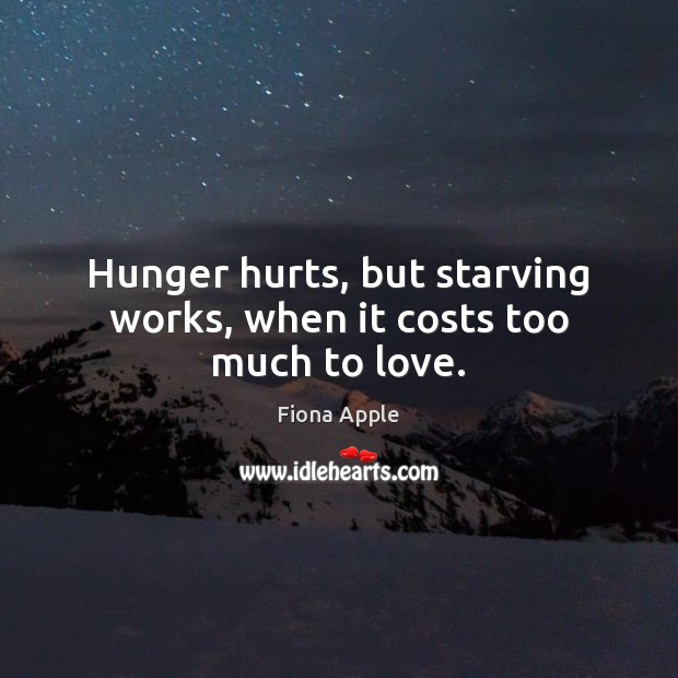 Hunger hurts, but starving works, when it costs too much to love. Fiona Apple Picture Quote