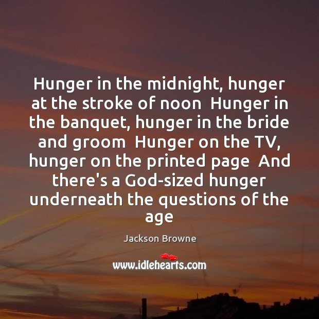 Hunger in the midnight, hunger at the stroke of noon  Hunger in Jackson Browne Picture Quote