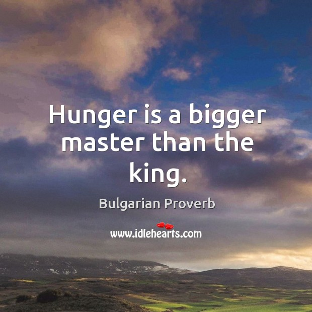 Hunger is a bigger master than the king. Bulgarian Proverbs Image