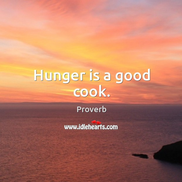 Hunger is a good cook. Hunger Quotes Image