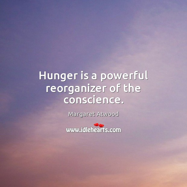 Hunger is a powerful reorganizer of the conscience. Hunger Quotes Image