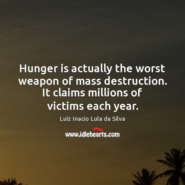 Hunger is actually the worst weapon of mass destruction. It claims millions Hunger Quotes Image