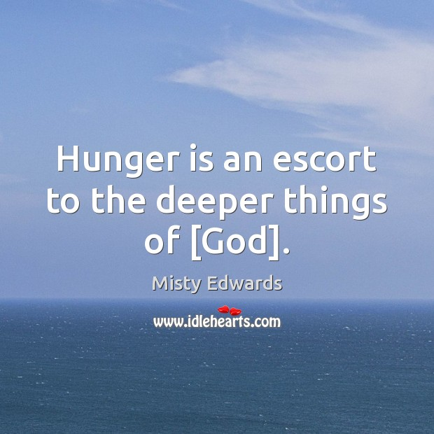 Hunger is an escort to the deeper things of [God]. Hunger Quotes Image