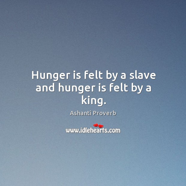 Hunger is felt by a slave and hunger is felt by a king. Ashanti Proverbs Image