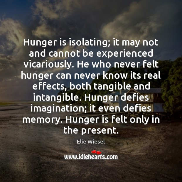 Hunger is isolating; it may not and cannot be experienced vicariously. He Hunger Quotes Image