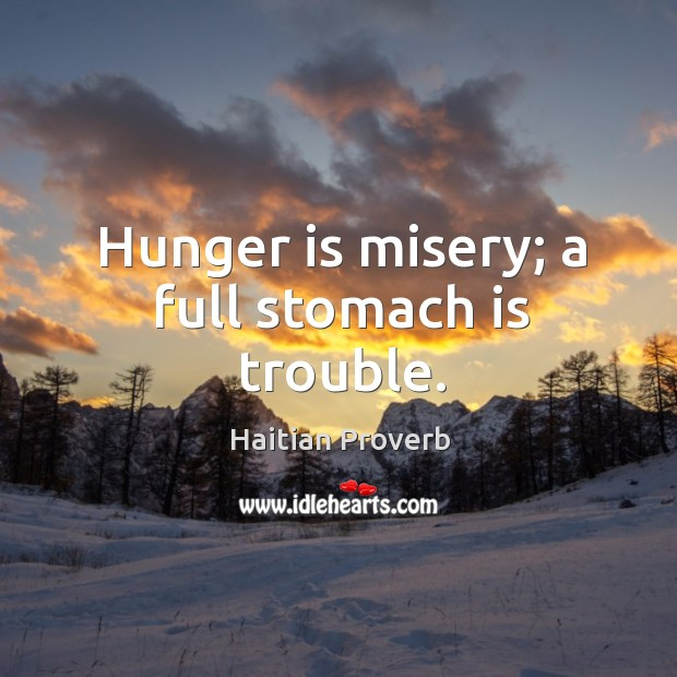 Hunger is misery; a full stomach is trouble. Haitian Proverbs Image