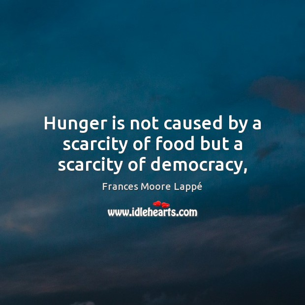 Hunger is not caused by a scarcity of food but a scarcity of democracy, Hunger Quotes Image