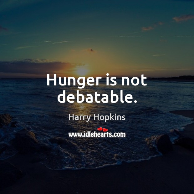 Hunger is not debatable. Hunger Quotes Image