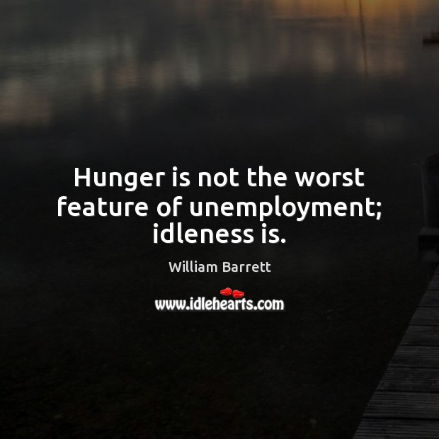 Hunger is not the worst feature of unemployment; idleness is. Hunger Quotes Image