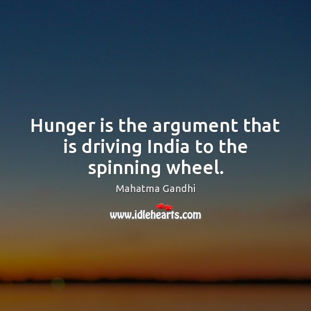 Hunger is the argument that is driving India to the spinning wheel. Hunger Quotes Image