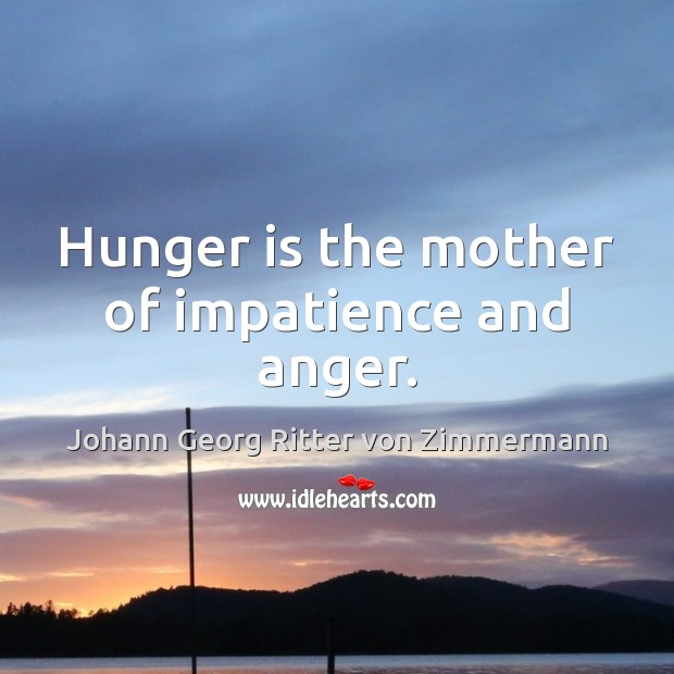 Hunger is the mother of impatience and anger. Johann Georg Ritter von Zimmermann Picture Quote