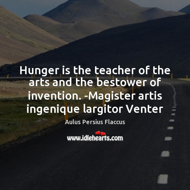 Hunger is the teacher of the arts and the bestower of invention. Hunger Quotes Image