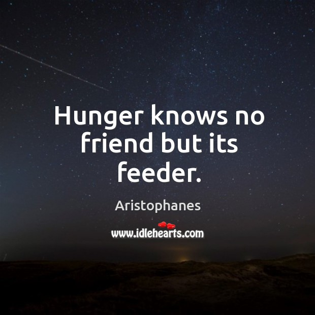 Image, Hunger knows no friend but its feeder.