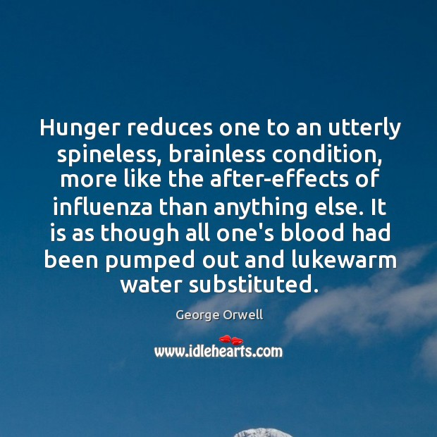 Hunger reduces one to an utterly spineless, brainless condition, more like the Image