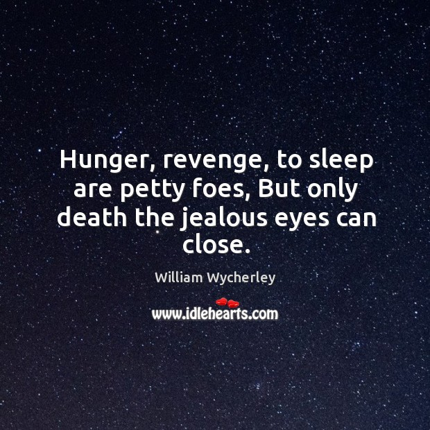 Hunger, revenge, to sleep are petty foes, but only death the jealous eyes can close. Image