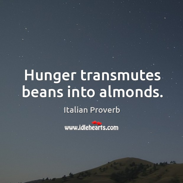 Hunger transmutes beans into almonds. Image
