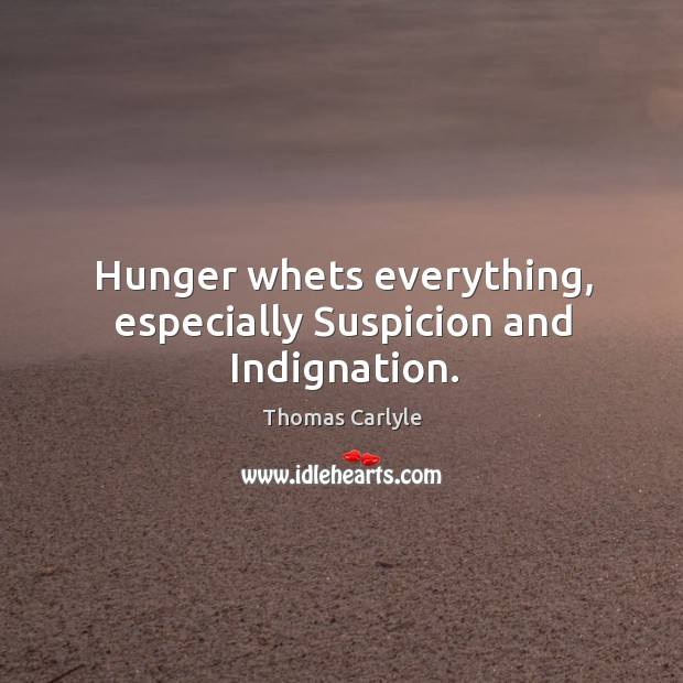 Hunger whets everything, especially Suspicion and Indignation. Image