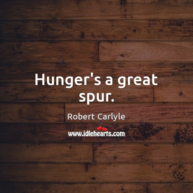 Hunger's a great spur. Image
