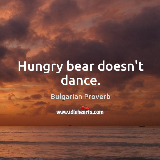 Hungry bear doesn't dance. Bulgarian Proverbs Image