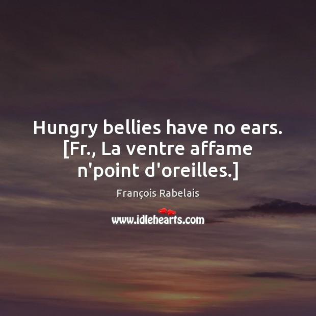 Image, Hungry bellies have no ears. [Fr., La ventre affame n'point d'oreilles.]