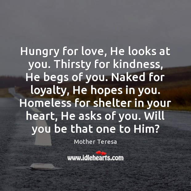 Hungry for love, He looks at you. Thirsty for kindness, He begs Image