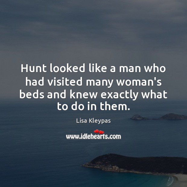 Hunt looked like a man who had visited many woman's beds and Lisa Kleypas Picture Quote