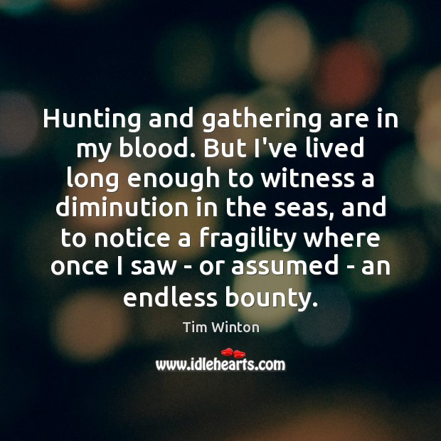 Hunting and gathering are in my blood. But I've lived long enough Tim Winton Picture Quote