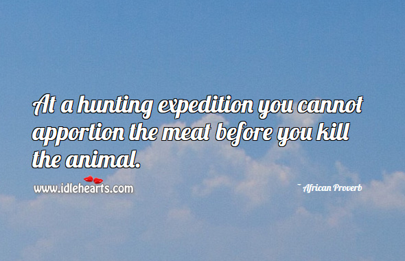 At a hunting expedition you cannot apportion the meat before you kill the animal. African Proverbs Image