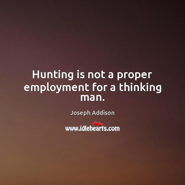 Hunting is not a proper employment for a thinking man. Joseph Addison Picture Quote