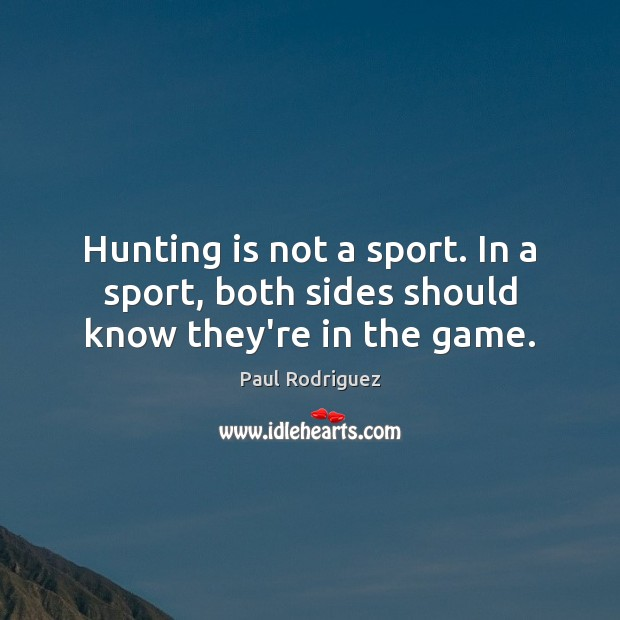 Image, Hunting is not a sport. In a sport, both sides should know they're in the game.