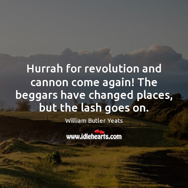 Hurrah for revolution and cannon come again! The beggars have changed places, William Butler Yeats Picture Quote