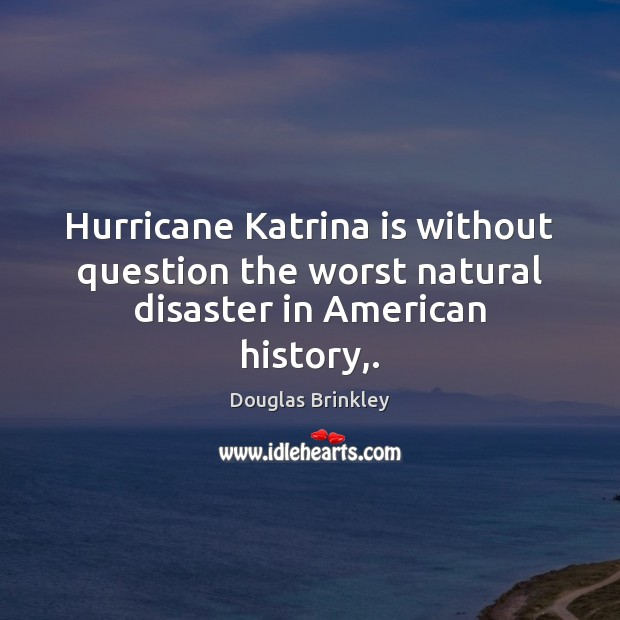Image, Hurricane Katrina is without question the worst natural disaster in American history,.