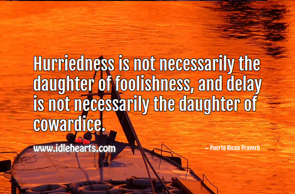 Hurriedness is not necessarily the daughter of foolishness, and delay is not necessarily the daughter of cowardice. Puerto Rican Proverbs Image