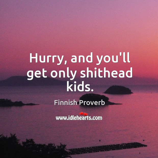 Hurry, and you'll get only shithead kids. Finnish Proverbs Image