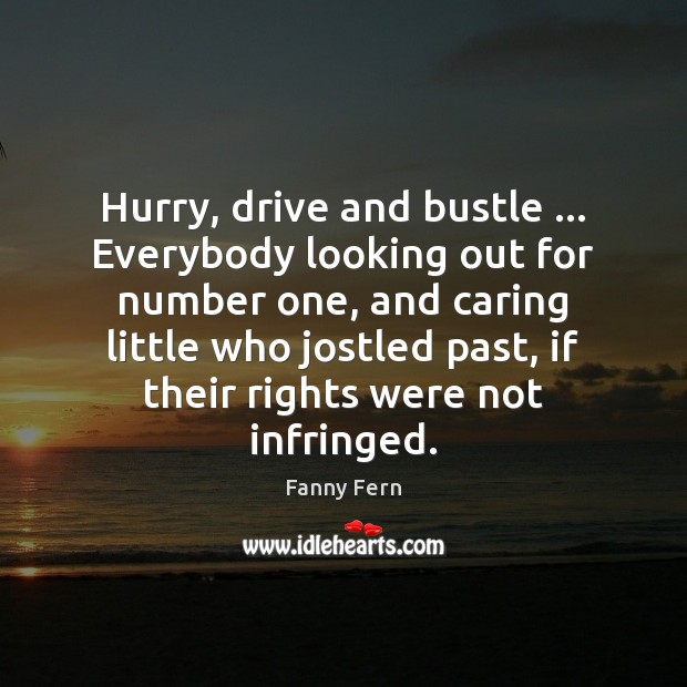 Hurry, drive and bustle … Everybody looking out for number one, and caring Fanny Fern Picture Quote