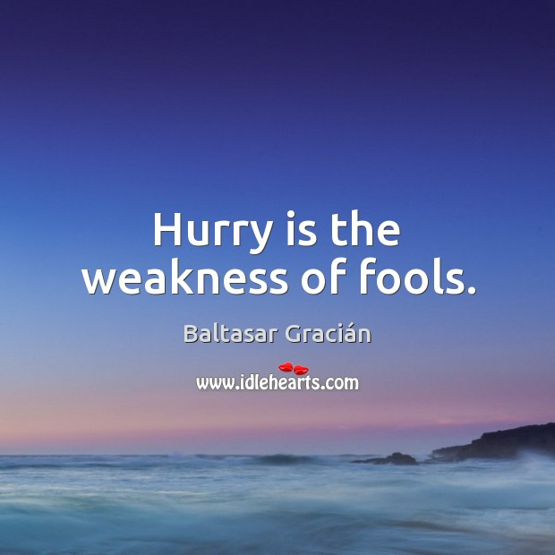Hurry is the weakness of fools. Hurry Quotes Image