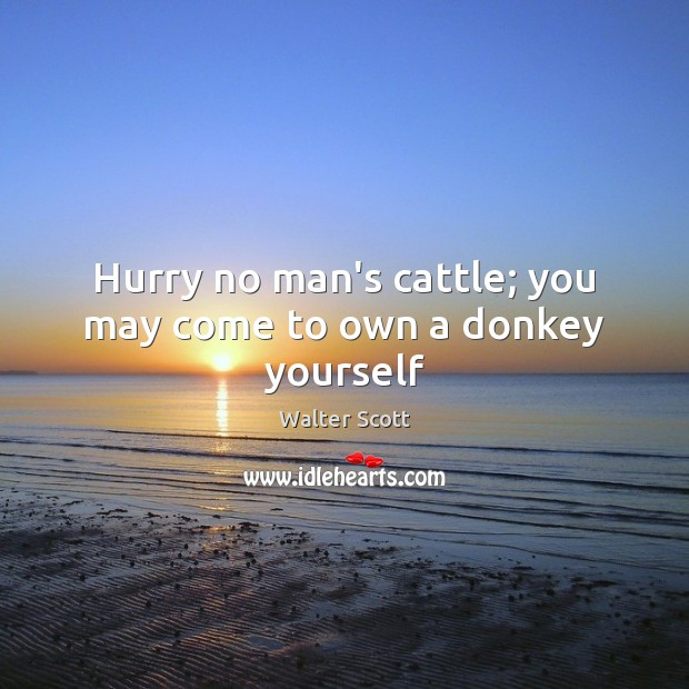 Hurry no man's cattle; you may come to own a donkey yourself Walter Scott Picture Quote