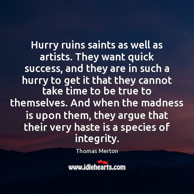 Image, Hurry ruins saints as well as artists. They want quick success, and