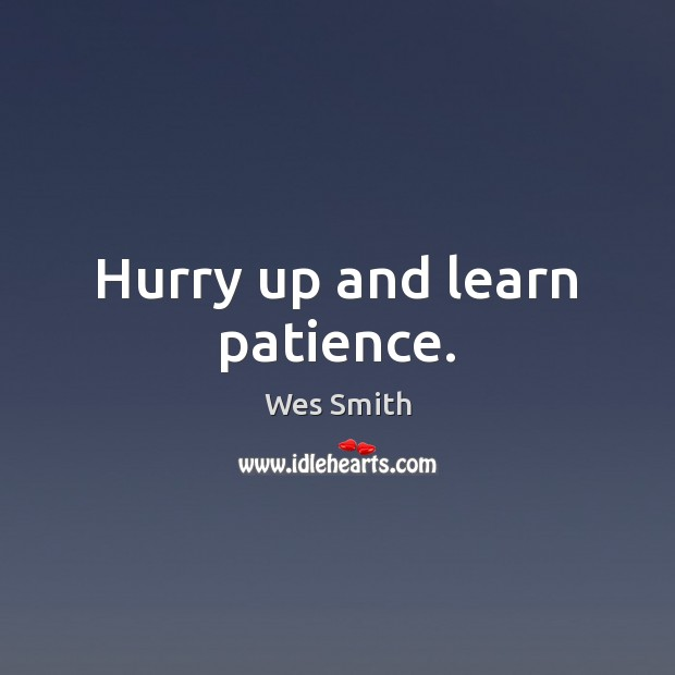 Hurry up and learn patience. Image