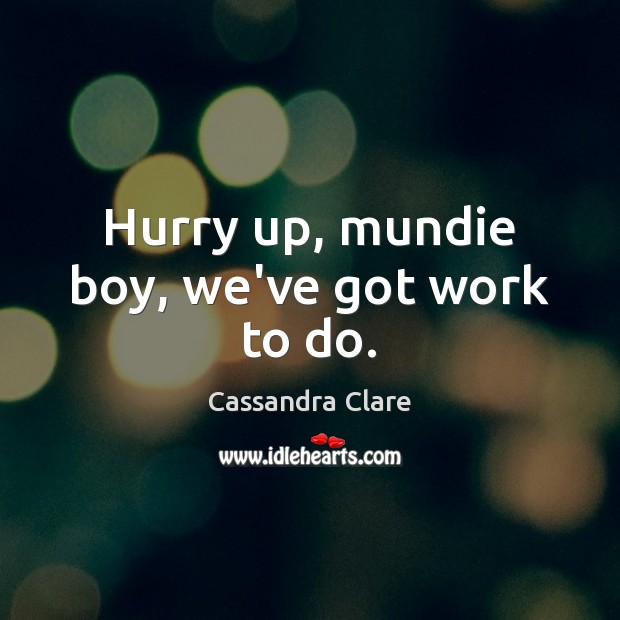 Hurry up, mundie boy, we've got work to do. Cassandra Clare Picture Quote