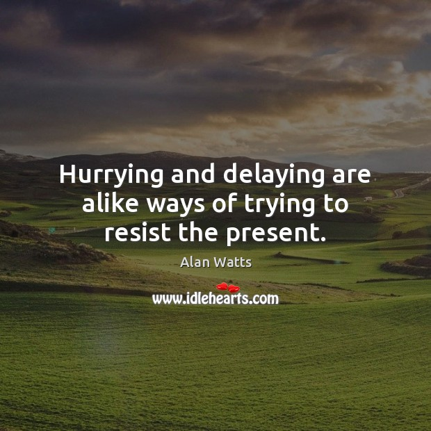 Hurrying and delaying are alike ways of trying to resist the present. Alan Watts Picture Quote